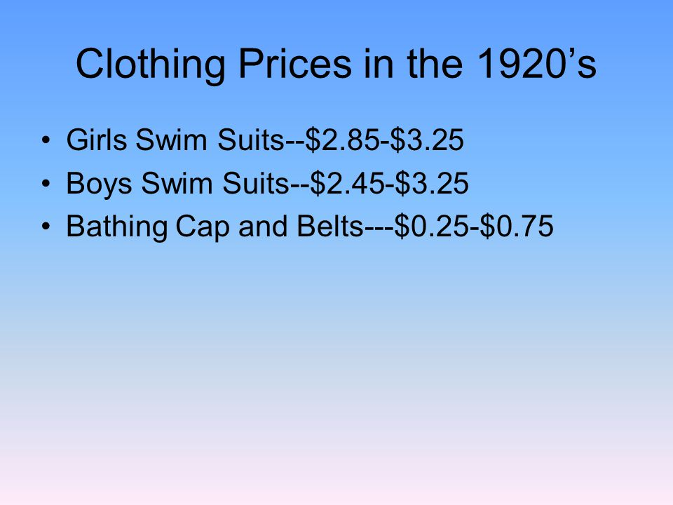 Clothing Prices in the 1920s Girls Swim Suits--$2.85-$3.25 Boys Swim Suits--$2.45-$3.25 Bathing Cap and Belts---$0.25-$0.75