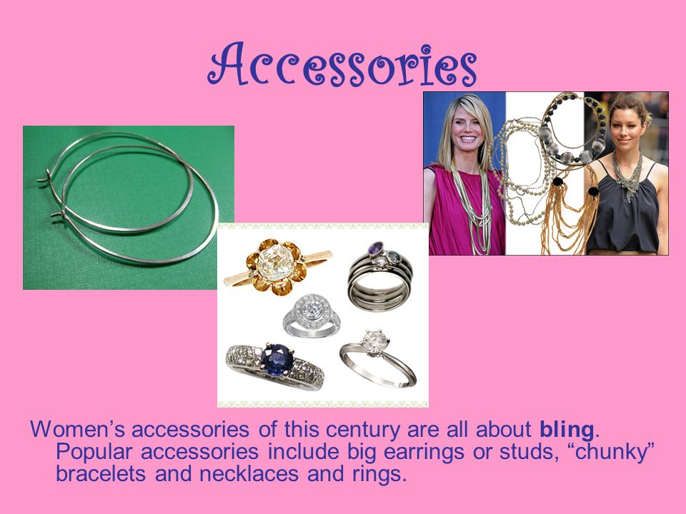 Accessories Womens accessories of this century are all about bling. Popular accessories include big earrings or studs, chunky bracelets and necklaces