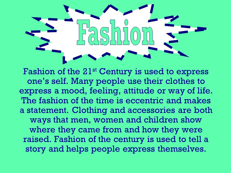 Fashion of the 21 st Century is used to express ones self. Many people use their clothes to express a mood, feeling, attitude or way of life. The fash