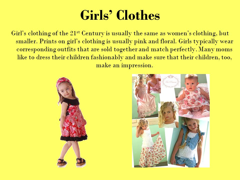 Girls Clothes Girls clothing of the 21 st Century is usually the same as womens clothing, but smaller. Prints on girls clothing is usually pink and fl