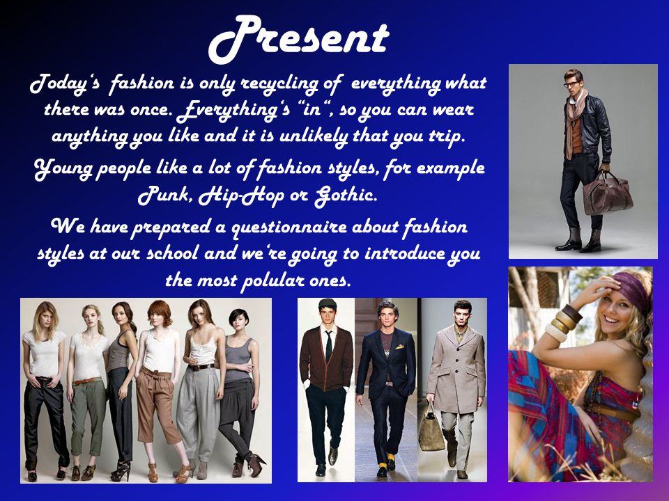 Present Todays fashion is only recycling of everything what there was once. Everythings in, so you can wear anything you like and it is unlikely that