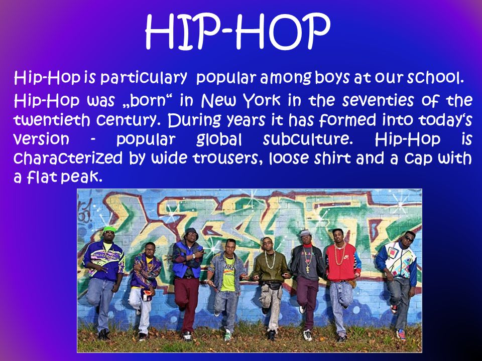 HIP-HOP Hip-Hop is particulary popular among boys at our school. Hip-Hop was born in New York in the seventies of the twentieth century. During years