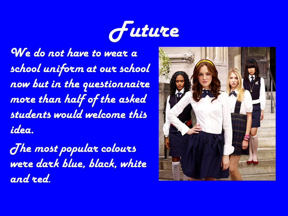 Future We do not have to wear a school uniform at our school now but in the questionnaire more than half of the asked students would welcome this idea