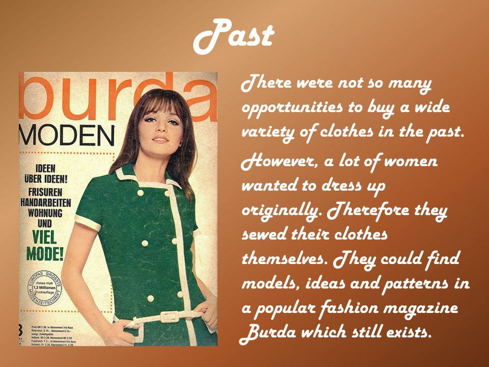 Past There were not so many opportunities to buy a wide variety of clothes in the past. However, a lot of women wanted to dress up originally. Therefo