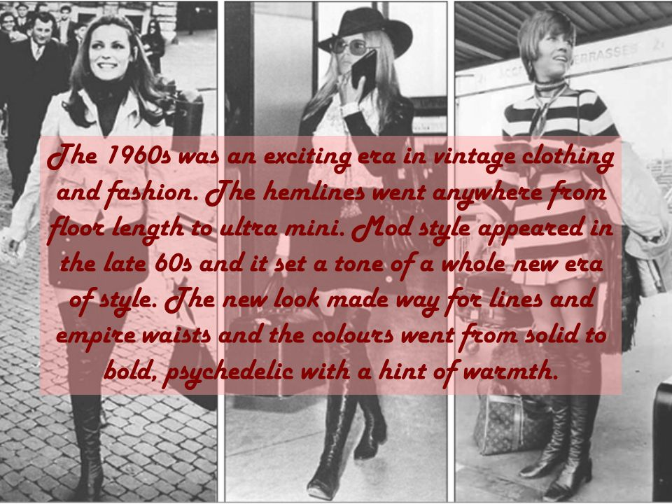 The 1960s was an exciting era in vintage clothing and fashion. The hemlines went anywhere from floor length to ultra mini. Mod style appeared in the l