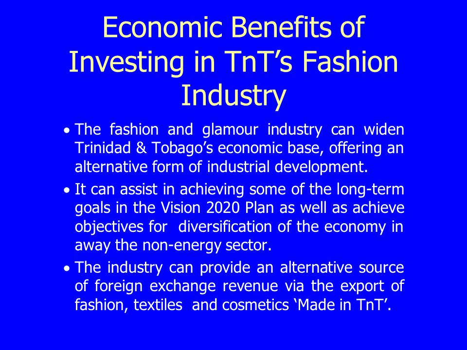 Economic Benefits of Investing in TnTs Fashion Industry contd It can benefit other areas of the economy directly and indirectly, e.g.