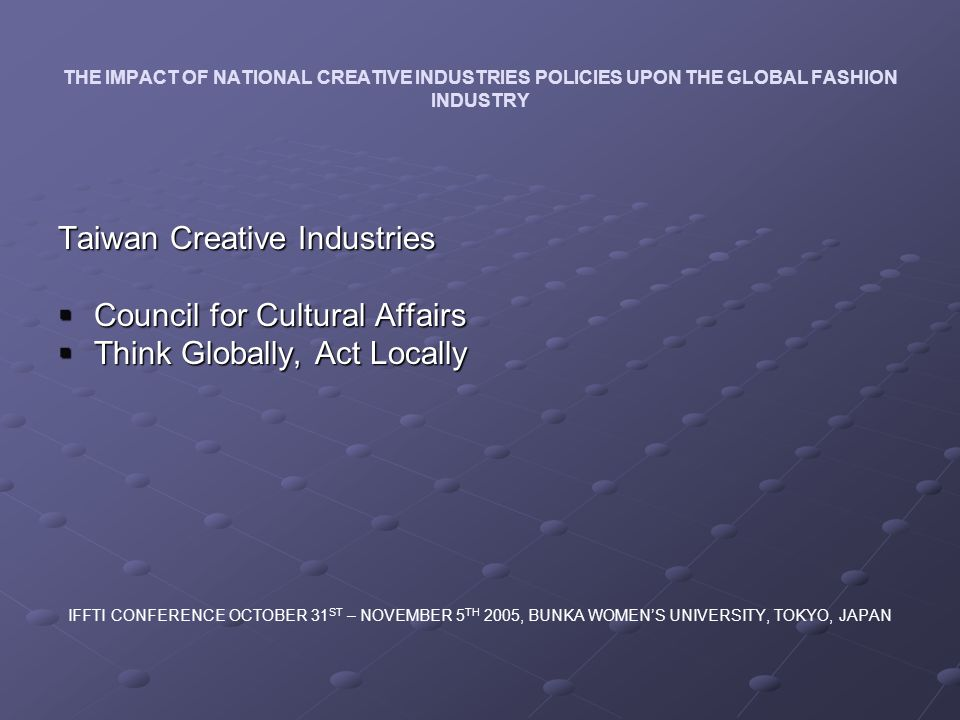 THE IMPACT OF NATIONAL CREATIVE INDUSTRIES POLICIES UPON THE GLOBAL FASHION INDUSTRY Taiwan Creative Industries Council for Cultural Affairs Council for Cultural Affairs Think Globally, Act Locally Think Globally, Act Locally IFFTI CONFERENCE OCTOBER 31 ST – NOVEMBER 5 TH 2005, BUNKA WOMENS UNIVERSITY, TOKYO, JAPAN