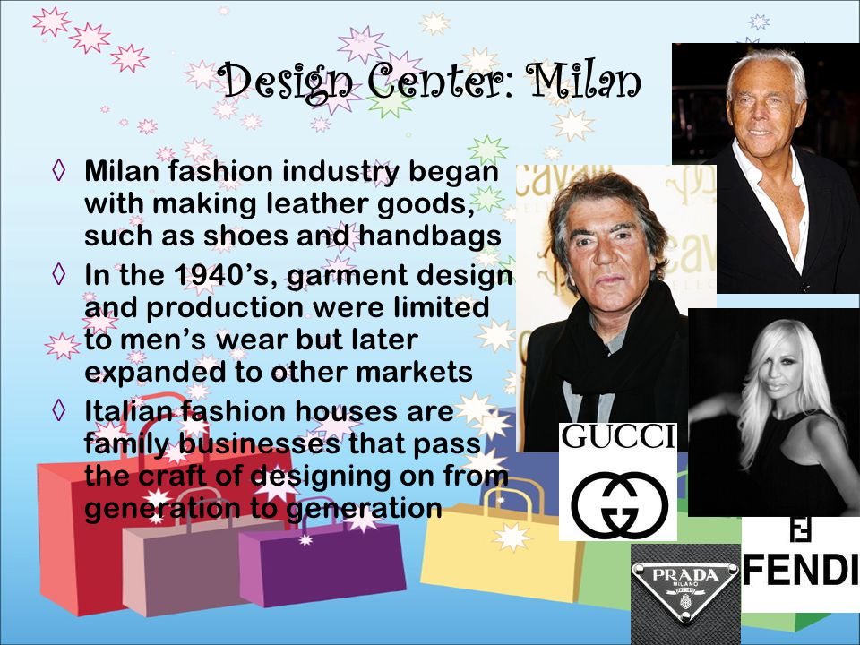Milan fashion industry began with making leather goods, such as shoes and handbags In the 1940s, garment design and production were limited to mens we