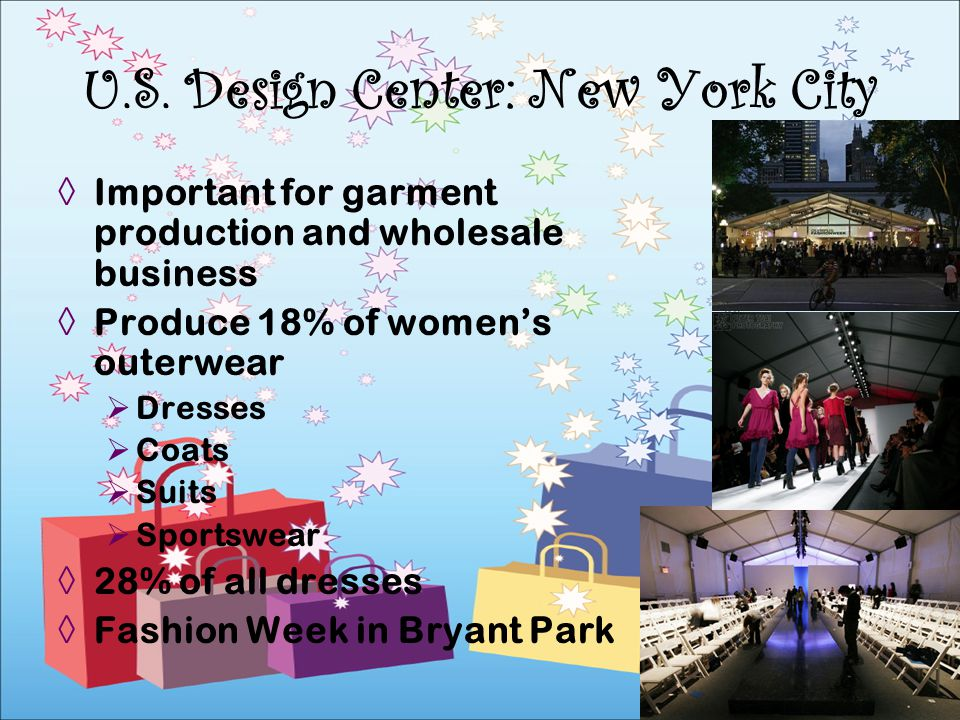 Important for garment production and wholesale business Produce 18% of womens outerwear Dresses Coats Suits Sportswear 28% of all dresses Fashion Week