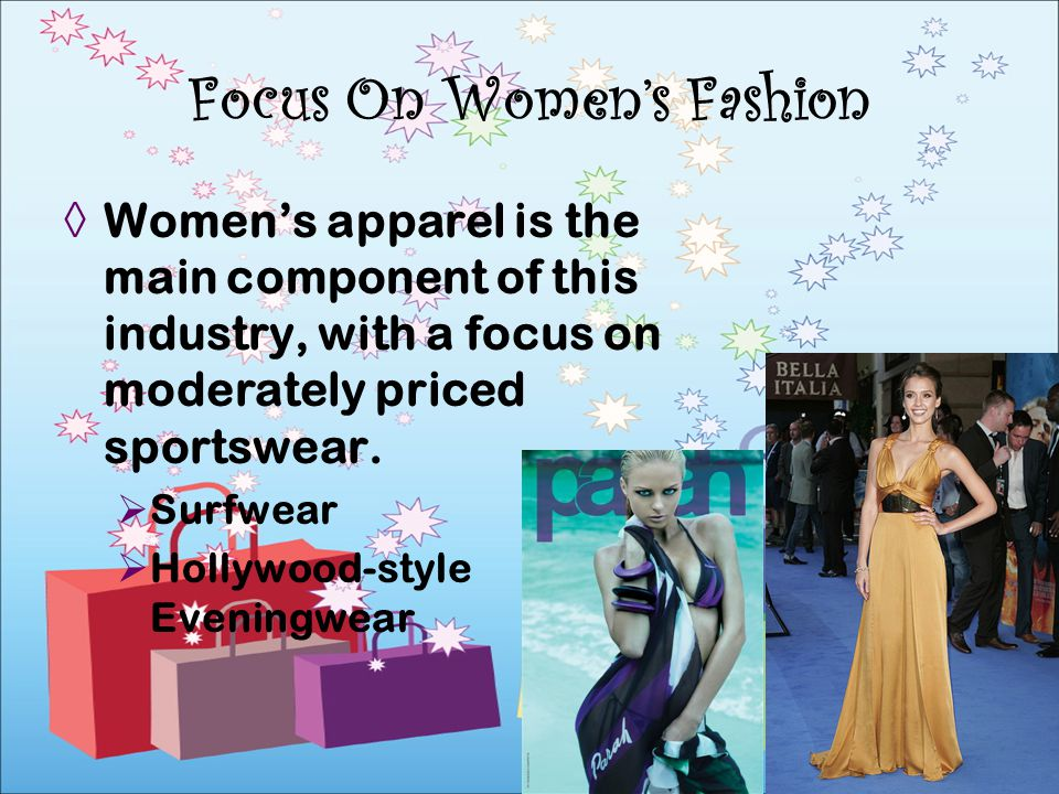 Womens apparel is the main component of this industry, with a focus on moderately priced sportswear. Surfwear Hollywood-style Eveningwear Focus On Wom