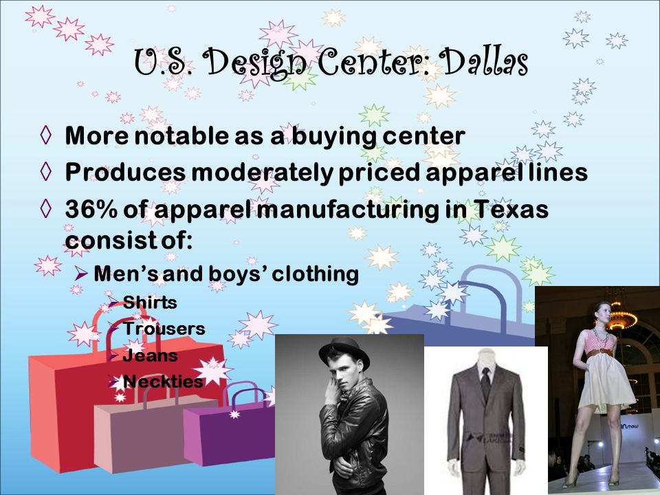 More notable as a buying center Produces moderately priced apparel lines 36% of apparel manufacturing in Texas consist of: Mens and boys clothing Shir
