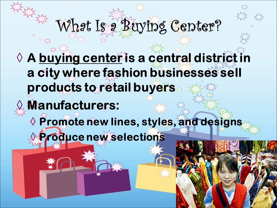 A buying center is a central district in a city where fashion businesses sell products to retail buyers Manufacturers: Promote new lines, styles, and