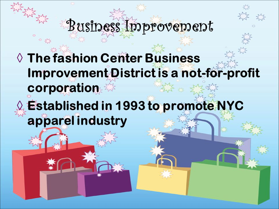 The fashion Center Business Improvement District is a not-for-profit corporation Established in 1993 to promote NYC apparel industry Business Improvem