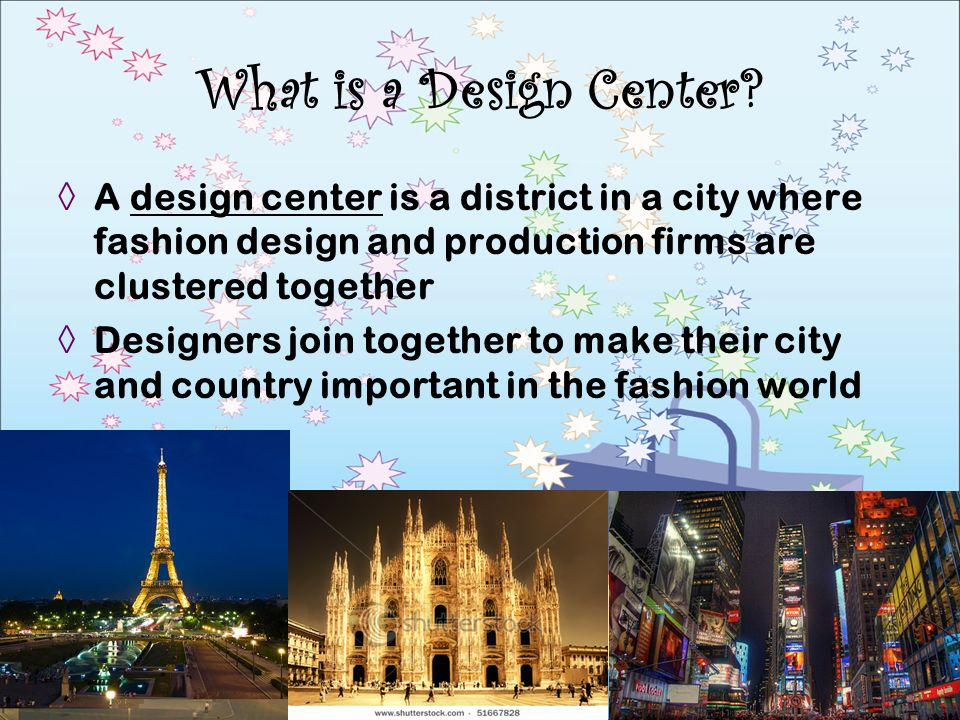 A design center is a district in a city where fashion design and production firms are clustered together Designers join together to make their city an