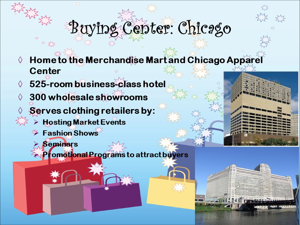 Home to the Merchandise Mart and Chicago Apparel Center 525-room business-class hotel 300 wholesale showrooms Serves clothing retailers by: Hosting Ma