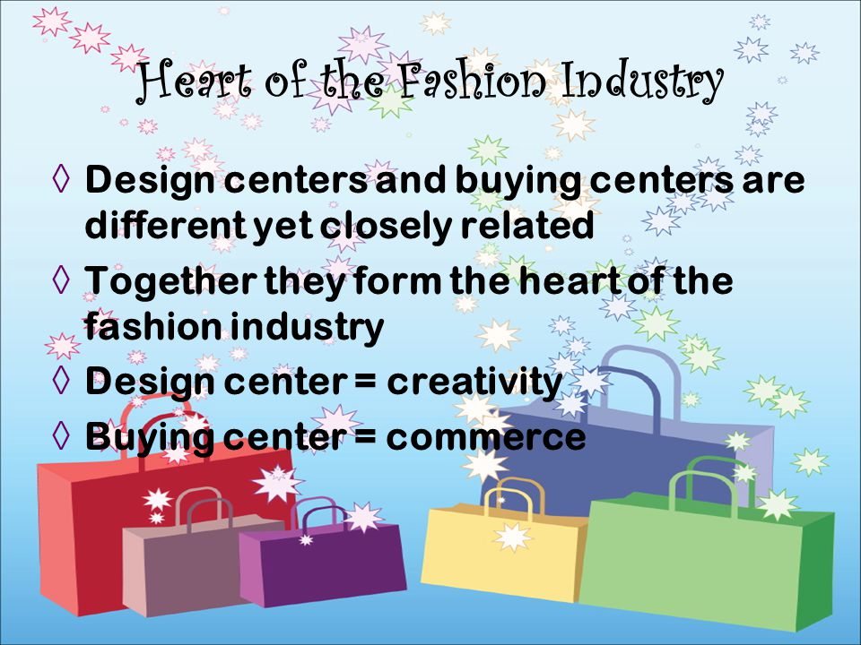 Design centers and buying centers are different yet closely related Together they form the heart of the fashion industry Design center = creativity Bu