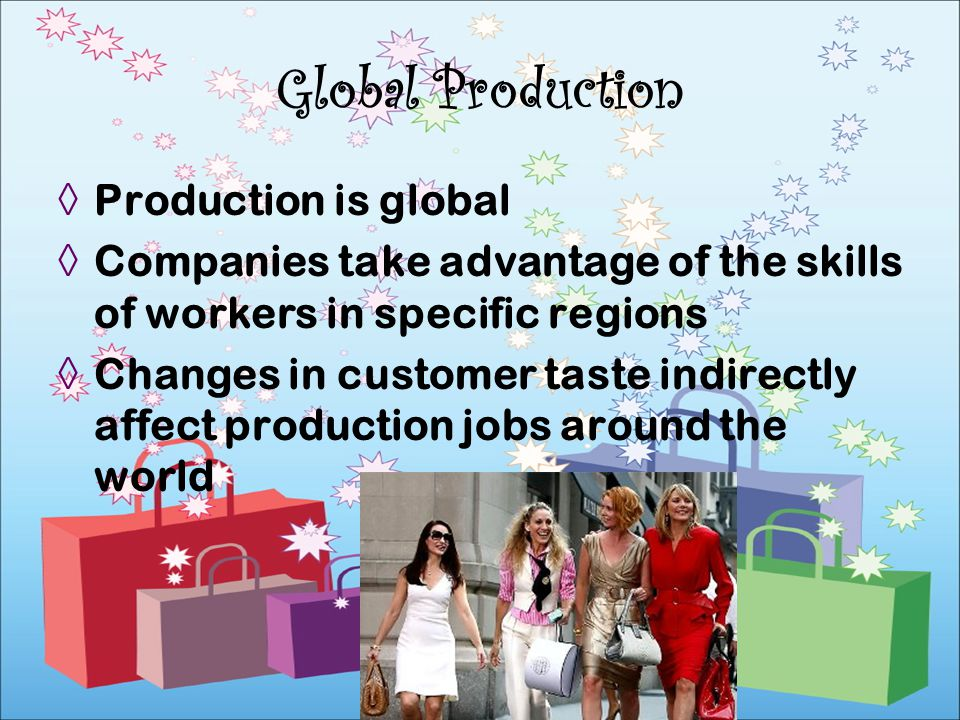 Production is global Companies take advantage of the skills of workers in specific regions Changes in customer taste indirectly affect production jobs