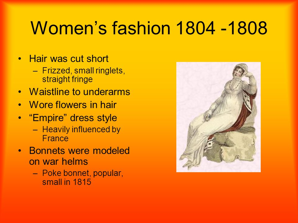Womens fashion 1804 -1808 Hair was cut short –F–Frizzed, small ringlets, straight fringe Waistline to underarms Wore flowers in hair Empire dress styl