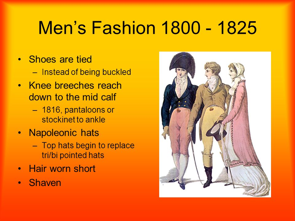 Mens Fashion 1800 - 1825 Shoes are tied –I–Instead of being buckled Knee breeches reach down to the mid calf –1–1816, pantaloons or stockinet to ankle