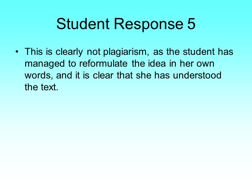 Student Response 5 This is clearly not plagiarism, as the student has managed to reformulate the idea in her own words, and it is clear that she has understood the text.