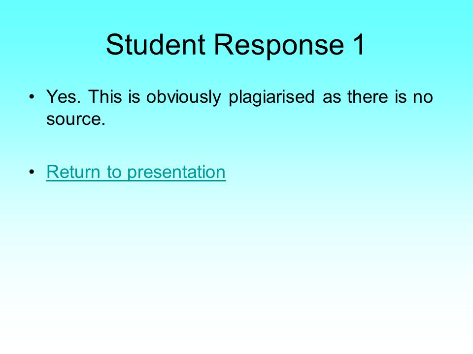Student Response 1 Yes. This is obviously plagiarised as there is no source. Return to presentation