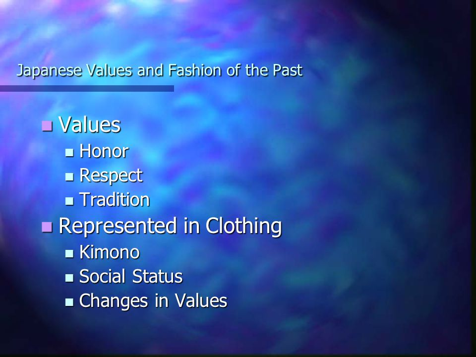 Japanese Values and Fashion of the Past Values Values Honor Honor Respect Respect Tradition Tradition Represented in Clothing Represented in Clothing Kimono Kimono Social Status Social Status Changes in Values Changes in Values