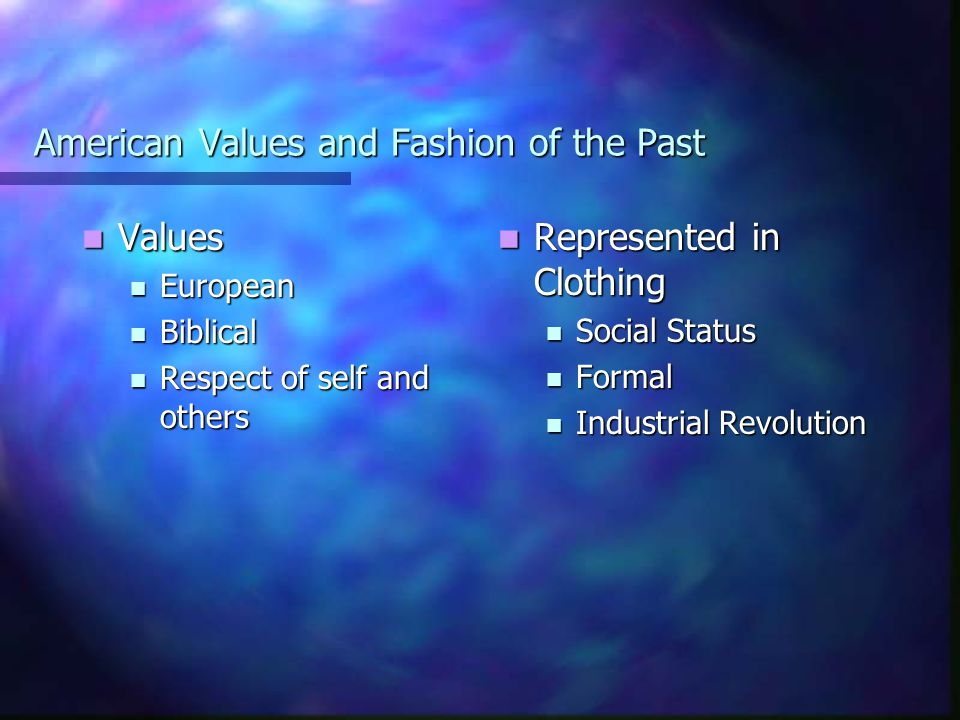 American Values and Fashion of the Past Values Values European European Biblical Biblical Respect of self and others Respect of self and others Represented in Clothing Social Status Formal Industrial Revolution