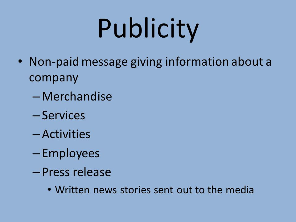 Publicity Non-paid message giving information about a company – Merchandise – Services – Activities – Employees – Press release Written news stories s