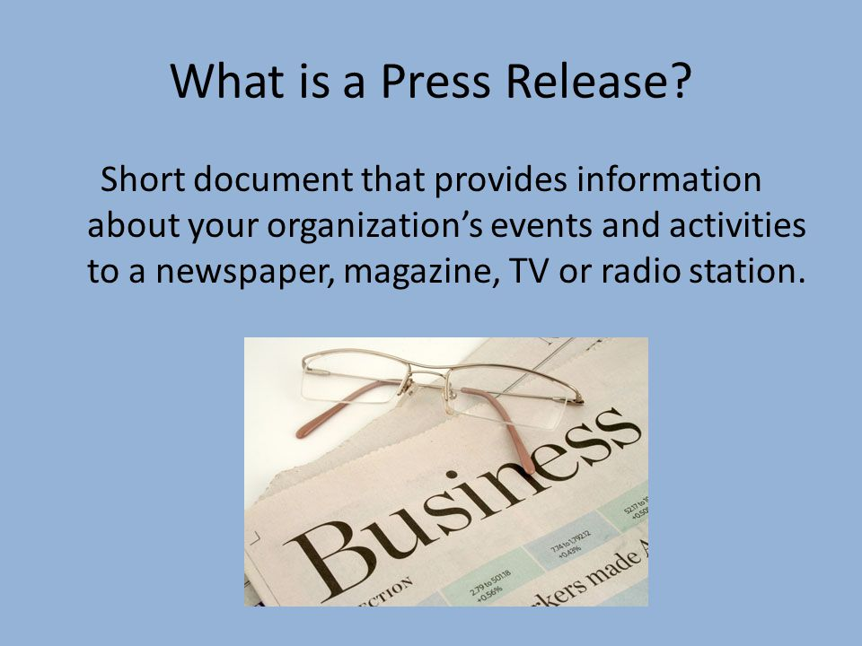 What is a Press Release? Short document that provides information about your organizations events and activities to a newspaper, magazine, TV or radio
