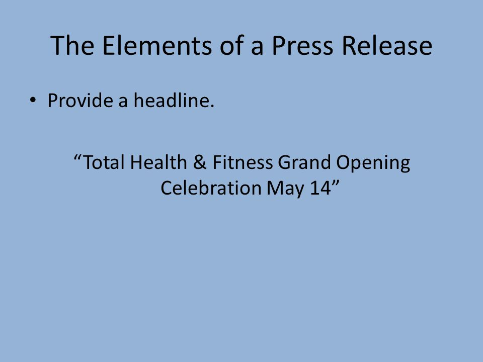 The Elements of a Press Release Provide a headline. Total Health & Fitness Grand Opening Celebration May 14