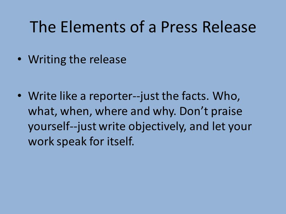 The Elements of a Press Release Writing the release Write like a reporter--just the facts. Who, what, when, where and why. Dont praise yourself--just
