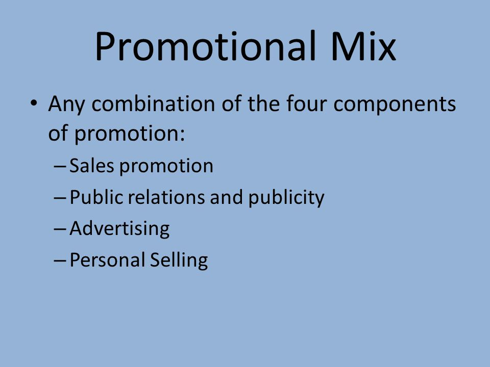 Promotional Mix Any combination of the four components of promotion: – Sales promotion – Public relations and publicity – Advertising – Personal Selli