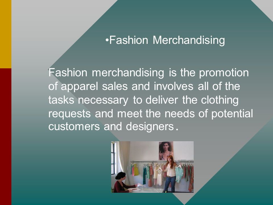 Fashion Merchandising Fashion merchandising is the promotion of apparel sales and involves all of the tasks necessary to deliver the clothing requests