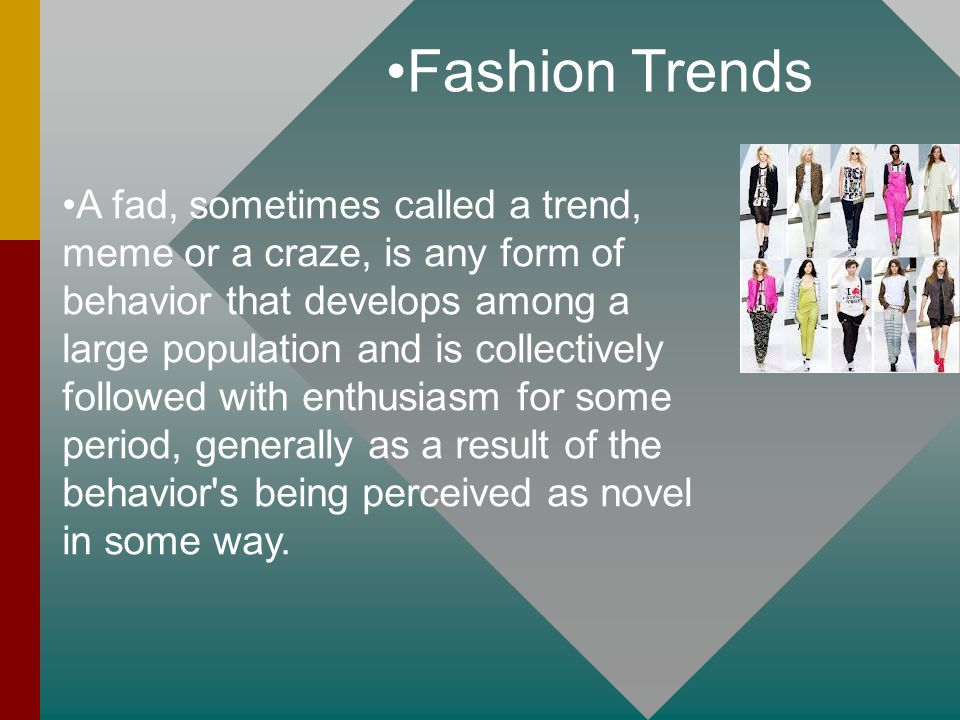 Fashion Trends A fad, sometimes called a trend, meme or a craze, is any form of behavior that develops among a large population and is collectively followed with enthusiasm for some period, generally as a result of the behavior s being perceived as novel in some way.