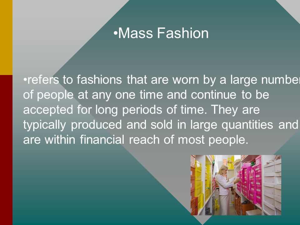 Mass Fashion refers to fashions that are worn by a large number of people at any one time and continue to be accepted for long periods of time. They a