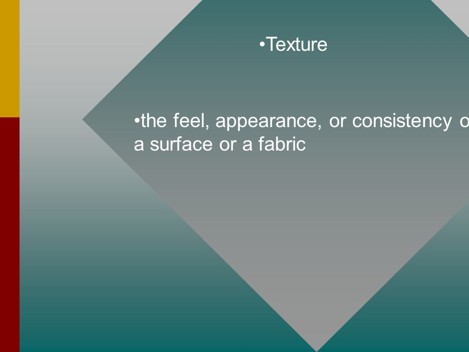 Texture the feel, appearance, or consistency of a surface or a fabric