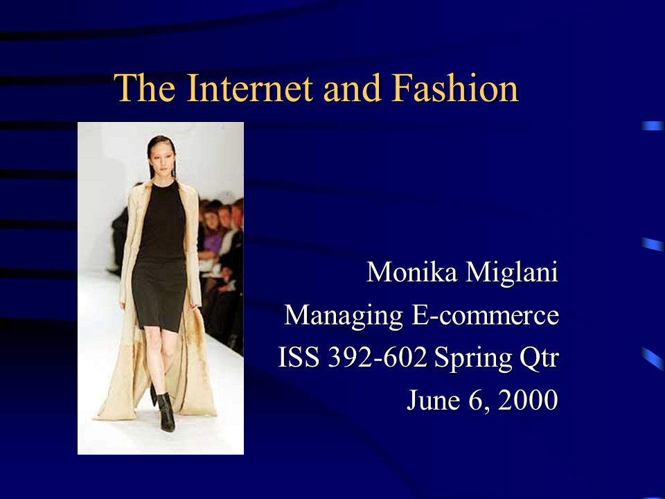 The Internet and Fashion Monika Miglani Managing E-commerce ISS Spring Qtr June 6, 2000