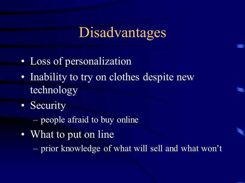 Disadvantages Loss of personalization Inability to try on clothes despite new technology Security –people afraid to buy online What to put on line –prior knowledge of what will sell and what wont