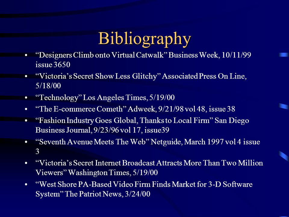 Bibliography Designers Climb onto Virtual Catwalk Business Week, 10/11/99 issue 3650 Victorias Secret Show Less Glitchy Associated Press On Line, 5/18/00 Technology Los Angeles Times, 5/19/00 The E-commerce Cometh Adweek, 9/21/98 vol 48, issue 38 Fashion Industry Goes Global, Thanks to Local Firm San Diego Business Journal, 9/23/96 vol 17, issue39 Seventh Avenue Meets The Web Netguide, March 1997 vol 4 issue 3 Victorias Secret Internet Broadcast Attracts More Than Two Million Viewers Washington Times, 5/19/00 West Shore PA-Based Video Firm Finds Market for 3-D Software System The Patriot News, 3/24/00
