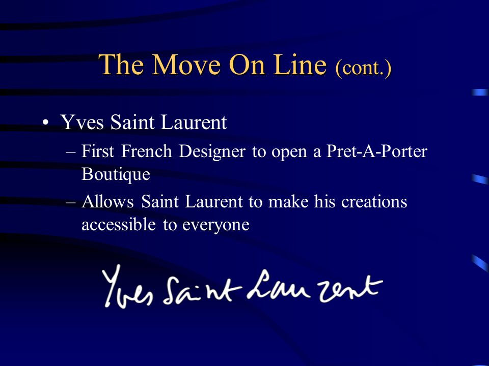 The Move On Line (cont.) Yves Saint Laurent –First French Designer to open a Pret-A-Porter Boutique –Allows Saint Laurent to make his creations accessible to everyone
