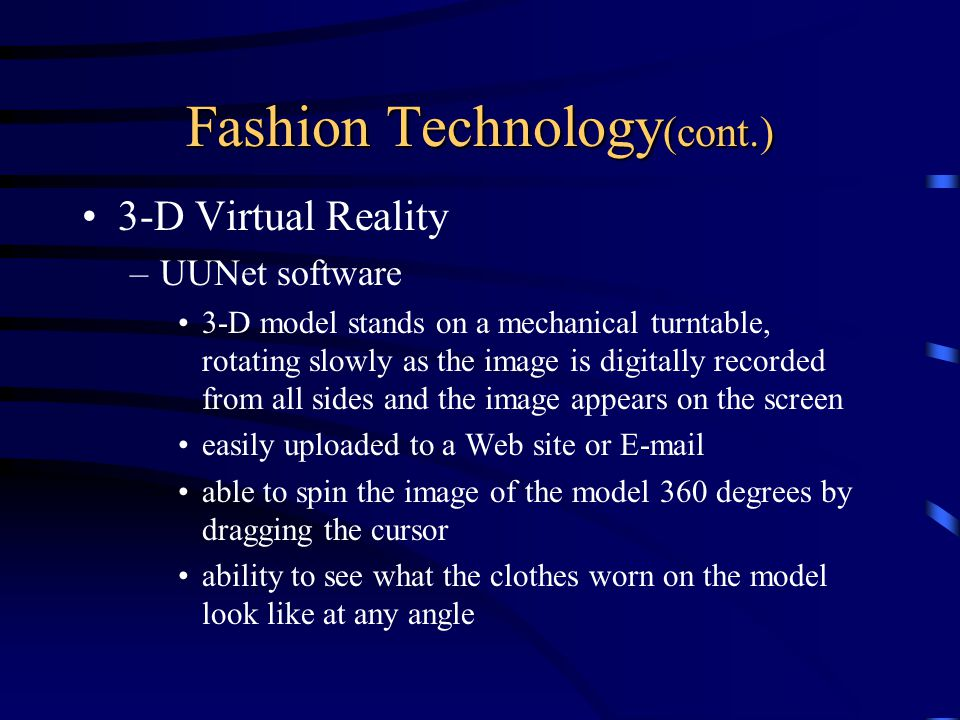 Fashion Technology (cont.) 3-D Virtual Reality –UUNet software 3-D model stands on a mechanical turntable, rotating slowly as the image is digitally recorded from all sides and the image appears on the screen easily uploaded to a Web site or  able to spin the image of the model 360 degrees by dragging the cursor ability to see what the clothes worn on the model look like at any angle