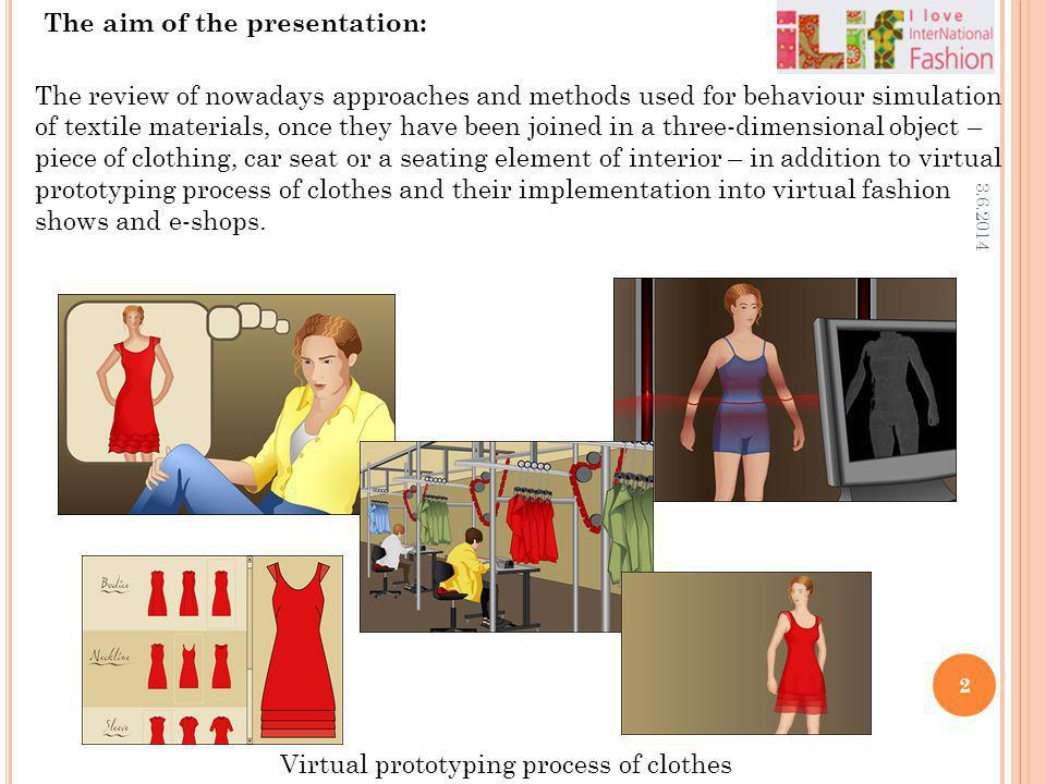 Virtual prototyping process of clothes 3.6.2014 2 The aim of the presentation: The review of nowadays approaches and methods used for behaviour simula