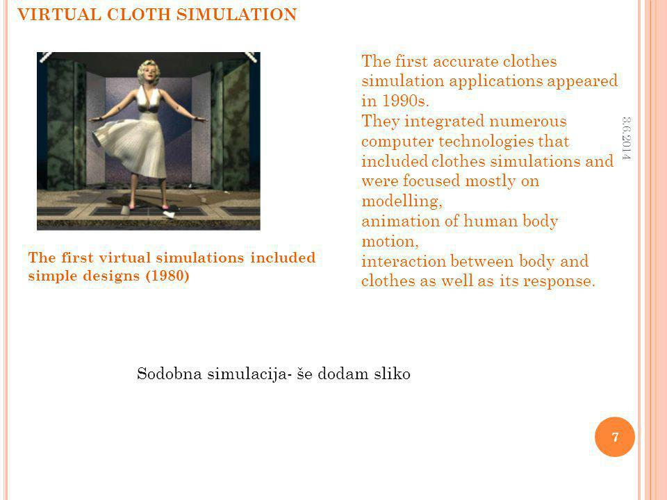 The first virtual simulations included simple designs (1980) VIRTUAL CLOTH SIMULATION 3.6.2014 7 The first accurate clothes simulation applications appeared in 1990s.