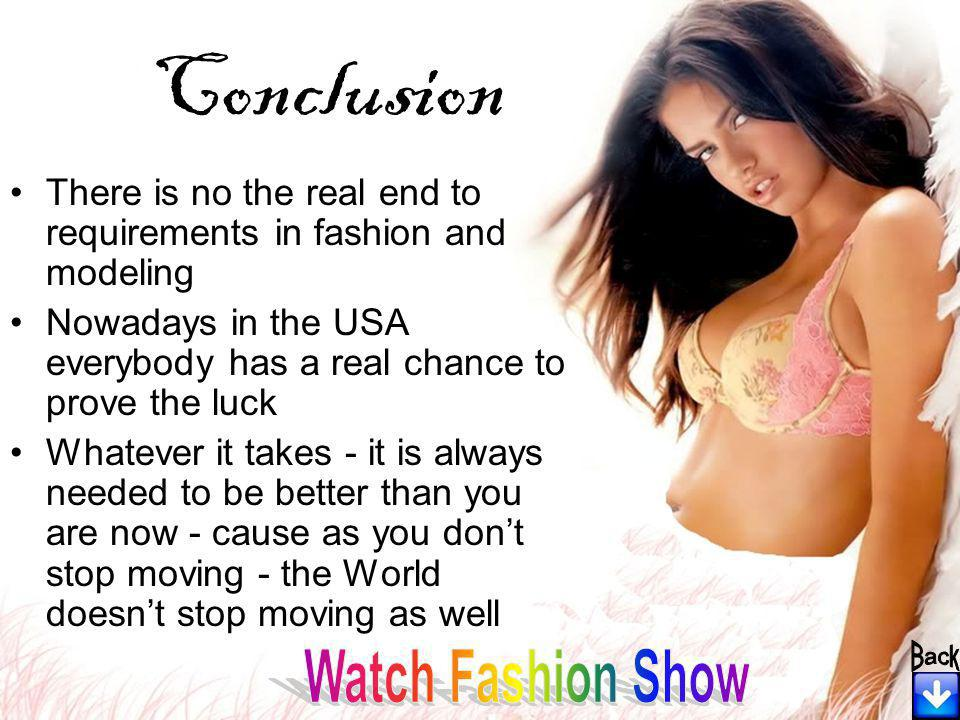 Conclusion There is no the real end to requirements in fashion and modeling Nowadays in the USA everybody has a real chance to prove the luck Whatever it takes - it is always needed to be better than you are now - cause as you dont stop moving - the World doesnt stop moving as well
