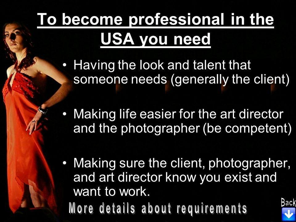 To become professional in the USA you need Having the look and talent that someone needs (generally the client) Making life easier for the art director and the photographer (be competent) Making sure the client, photographer, and art director know you exist and want to work.