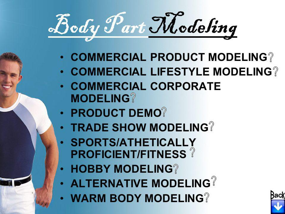 COMMERCIAL PRODUCT MODELING COMMERCIAL LIFESTYLE MODELING COMMERCIAL CORPORATE MODELING PRODUCT DEMO TRADE SHOW MODELING SPORTS/ATHETICALLY PROFICIENT/FITNESS HOBBY MODELING ALTERNATIVE MODELING WARM BODY MODELING Body Part Modeling