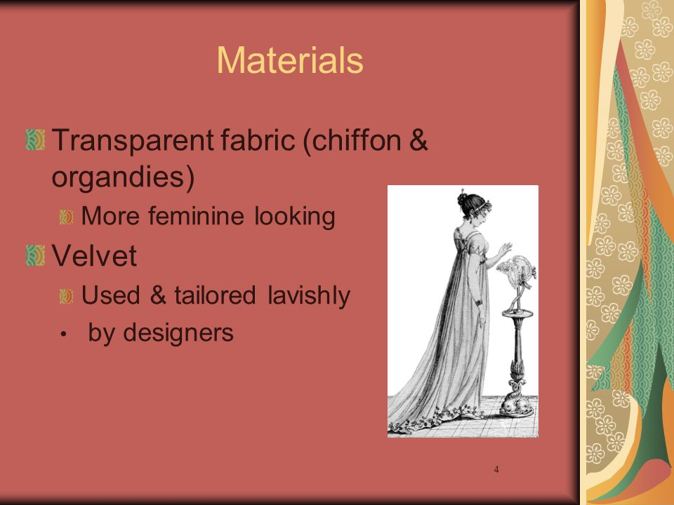 4 Materials Transparent fabric (chiffon & organdies) More feminine looking Velvet Used & tailored lavishly by designers