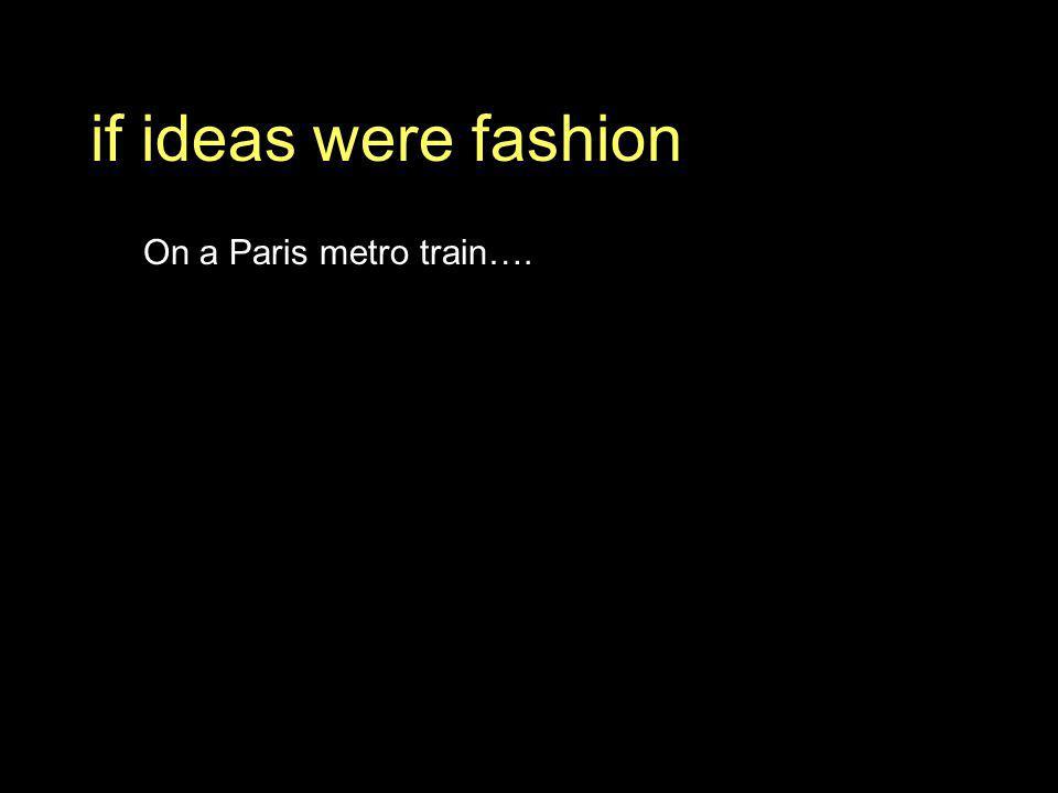 if ideas were fashion On a Paris metro train….