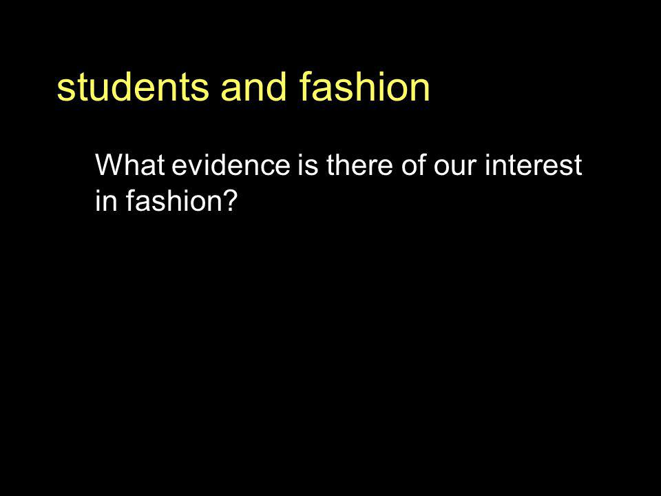 students and fashion What evidence is there of our interest in fashion