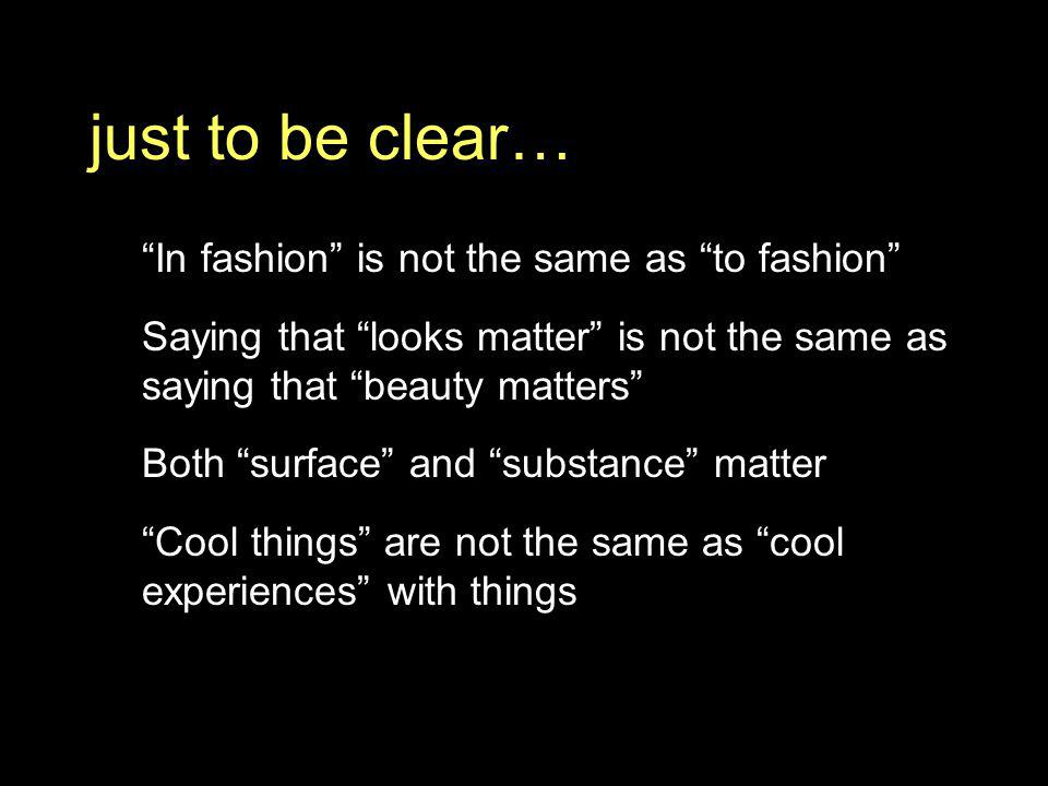 just to be clear… In fashion is not the same as to fashion Saying that looks matter is not the same as saying that beauty matters Both surface and substance matter Cool things are not the same as cool experiences with things